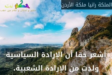 أشعر حقا أن الإرادة السياسية ولدت من الإرادة الشعبية.-الملكة رانيا ملكة الأردن