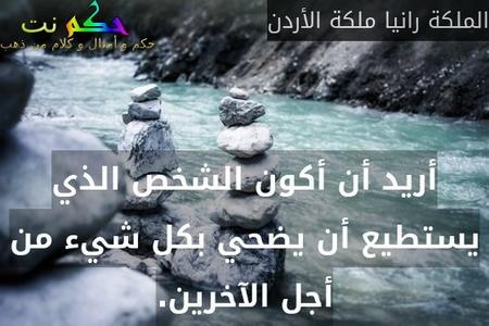 أريد أن أكون الشخص الذي يستطيع أن يضحي بكل شيء من أجل الآخرين.-الملكة رانيا ملكة الأردن
