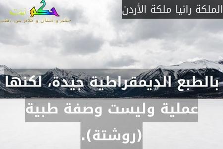 بالطبع الديمقراطية جيدة، لكنها عملية وليست وصفة طبية (روشتة).-الملكة رانيا ملكة الأردن