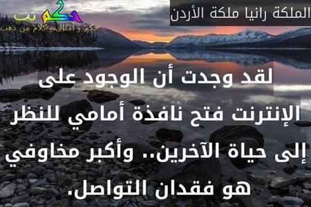 لقد وجدت أن الوجود على الإنترنت فتح نافذة أمامي للنظر إلى حياة الآخرين.. وأكبر مخاوفي هو فقدان التواصل. -الملكة رانيا ملكة الأردن