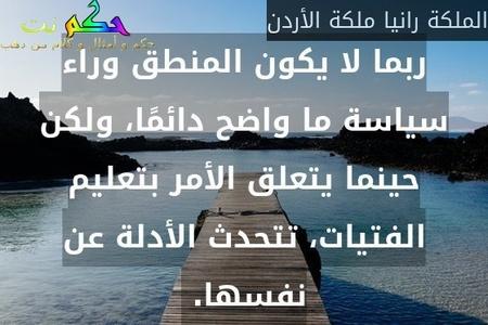 ربما لا يكون المنطق وراء سياسة ما واضح دائمًا، ولكن حينما يتعلق الأمر بتعليم الفتيات، تتحدث الأدلة عن نفسها. -الملكة رانيا ملكة الأردن