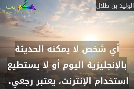 أي شخص لا يمكنه الحديثة بالإنجليزية اليوم أو لا يستطيع استخدام الإنترنت، يعتبر رجعي. -الوليد بن طلال
