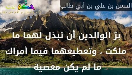 برّ الوالدين أن تبذل لهما ما ملكت ، وتعطيعهما فيما أمراك ما لم يكن معصية -الحسن بن علي بن أبي طالب