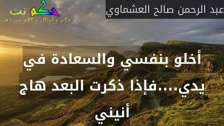 أخلو بنفسي والسعادة في يدي....فإذا ذكرت البعد هاج أنيني-عبد الرحمن صالح العشماوي