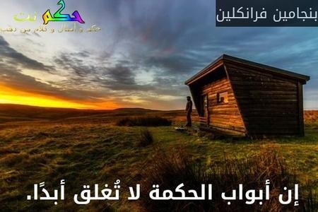 إن أبواب الحكمة لا تُغلق أبدًا. -بنجامين فرانكلين