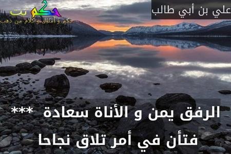 الرفق يمن و الأناة سعادة  *** فتأن في أمر تلاق نجاحا -علي بن أبي طالب