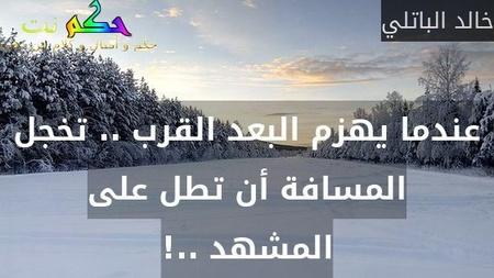 عندما يهزم البعد القرب .. تخجل المسافة أن تطل على المشهد ..!-خالد الباتلي