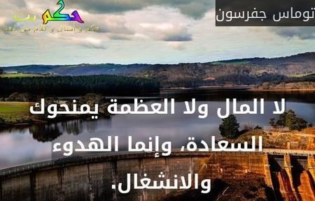 لا المال ولا العظمة يمنحوك السعادة، وإنما الهدوء والانشغال. -توماس جفرسون