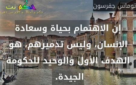 إن الاهتمام بحياة وسعادة الإنسان، وليس تدميرهم، هو الهدف الأول والوحيد للحكومة الجيدة. -توماس جفرسون