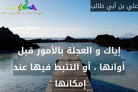 إياك و العجلة بالأمور قبل أوانها ، أو التثبط فيها عند إمكانها -علي بن أبي طالب