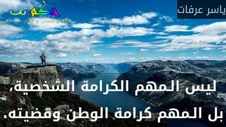 ليس الـمهم الكرامة الشخصية، بل الـمهم كرامة الوطن وقضيته.-ياسر عرفات