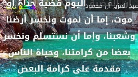 إن القضية اليوم قضية حياة أو موت، إما أن نموت ونخسر أرضنا وشعبنا، وإما أن نستسلم ونخسر بعضا من كرامتنا، وحياة الناس مقدمة على كرامة البعض-عبد العزيز آل محمود