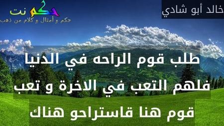 طلب قوم الراحه في الدنيا فلهم التعب في الاخرة و تعب قوم هنا قاستراحو هناك-خالد أبو شادي
