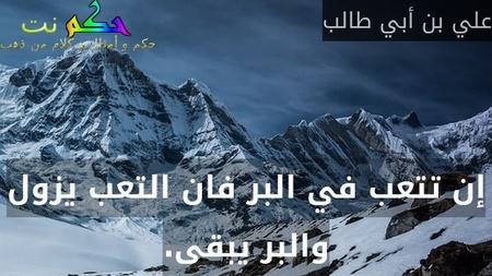 إن تتعب في البر فان التعب يزول والبر يبقى.-علي بن أبي طالب