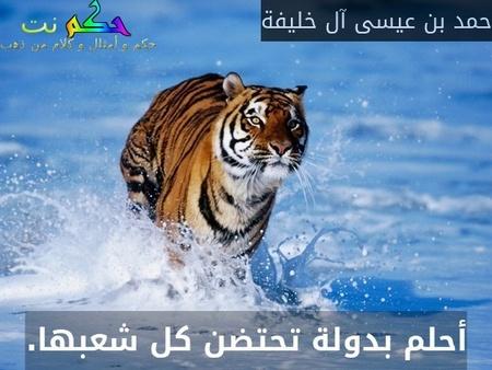 أحلم بدولة تحتضن كل شعبها.-حمد بن عيسى آل خليفة