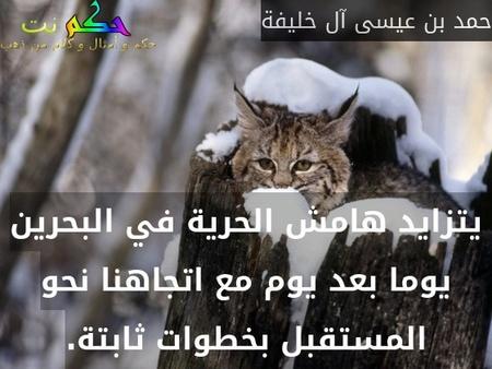 يتزايد هامش الحرية في البحرين يوما بعد يوم مع اتجاهنا نحو المستقبل بخطوات ثابتة.-حمد بن عيسى آل خليفة