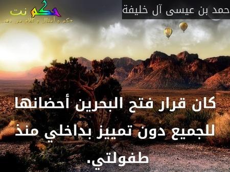 كان قرار فتح البحرين أحضانها للجميع دون تمييز بداخلي منذ طفولتي. -حمد بن عيسى آل خليفة