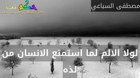 لولا الالم لما استمتع الانسان من لذه-مصطفى السباعي