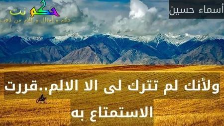 ولأنك لم تترك لى الا الالم..قررت الاستمتاع به-أسماء حسين