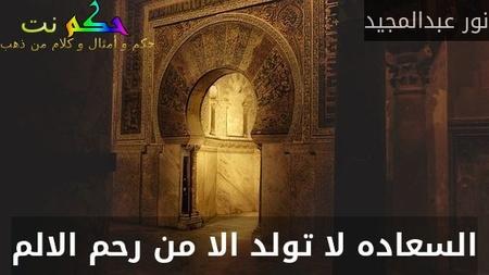السعاده لا تولد الا من رحم الالم-نور عبدالمجيد