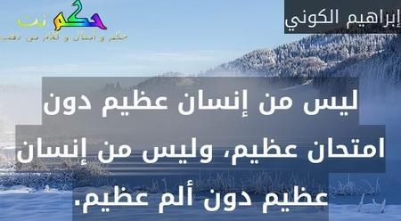 ليس من إنسان عظيم دون امتحان عظيم، وليس من إنسان عظيم دون ألم عظيم.-إبراهيم الكوني