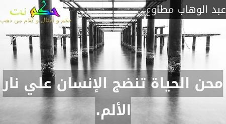 محن الحياة تنضج الإنسان علي نار الألم.-عبد الوهاب مطاوع