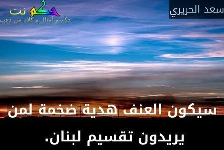 سيكون العنف هدية ضخمة لمن يريدون تقسيم لبنان. -سعد الحريري