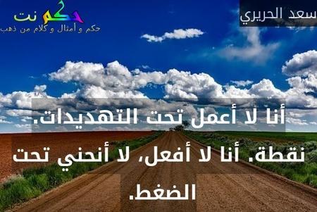 أنا لا أعمل تحت التهديدات. نقطة. أنا لا أفعل، لا أنحني تحت الضغط. -سعد الحريري
