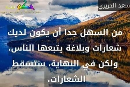 من السهل جدا أن يكون لديك شعارات وبلاغة يتبعها الناس، ولكن في النهاية، ستسقط الشعارات. -سعد الحريري