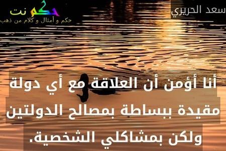 أنا أؤمن أن العلاقة مع أي دولة مقيدة ببساطة بمصالح الدولتين ولكن بمشاكلي الشخصية. -سعد الحريري