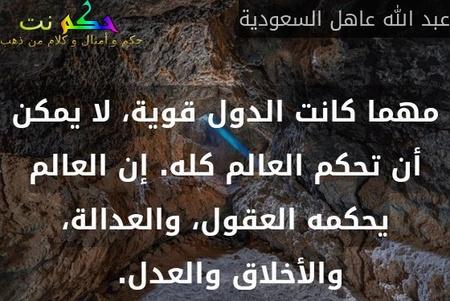 مهما كانت الدول قوية، لا يمكن أن تحكم العالم كله. إن العالم يحكمه العقول، والعدالة، والأخلاق والعدل. -عبد الله عاهل السعودية