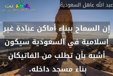إن السماح ببناء أماكن عبادة غير إسلامية في السعودية سيكون أشبه بأن تطلب من الفاتيكان بناء مسجد داخله. -عبد الله عاهل السعودية