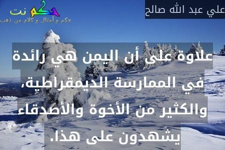 علاوة على أن اليمن هي رائدة في الممارسة الديمقراطية، والكثير من الأخوة والأصدقاء يشهدون على هذا. -علي عبد الله صالح