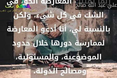 ربما تمتلك المعارضة الحق في الشك في كل شيء، ولكن بالنسبة لي، أنا أدعو المعارضة لممارسة دورها خلال حدود الموضوعية، والمسئولية، ومصالح الدولة. -علي عبد الله صالح