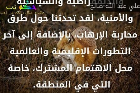 إن محادثاتنا في بارس تطرقت للقضايا الاقتصادية والديمقراطية والسياسية والأمنية، لقد تحدثنا حول طرق محاربة الإرهاب، بالإضافة إلى آخر التطورات الإقليمية والعالمية محل الاهتمام المشترك، خاصة التي في المنطقة. -علي عبد الله صالح