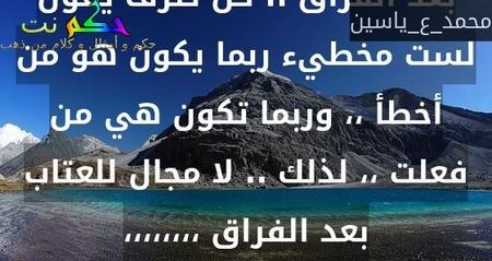 بعد الفراق .. كل طرف يقول لست مخطيء ربما يكون هو من أخطأ ،، وربما تكون هي من فعلت ،، لذلك .. لا مجال للعتاب بعد الفراق ،،،،،،،،-محمد_ع_ياسين
