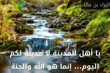 يا أهل المدينة لا مدينة لكم اليوم... إنما هو الله والجنة-البراء بن مالك