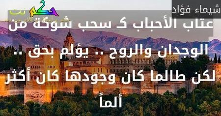 عتاب الأحباب كـ سحب شوكة من الوجدان والروح .. يؤلم بحق .. لكن طالما كان وجودها كان أكثر ألماً-شيماء فؤاد