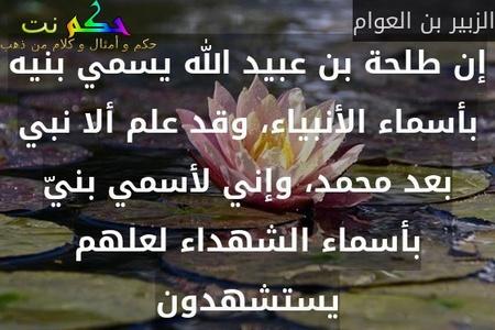 إن طلحة بن عبيد الله يسمي بنيه بأسماء الأنبياء، وقد علم ألا نبي بعد محمد، وإني لأسمي بنيّ بأسماء الشهداء لعلهم يستشهدون-الزبير بن العوام