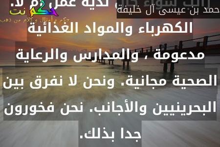 البحرينيين أفضل حالا من العديد من العرب الآخرين. لدينا دولة رفاهية ، يحصل كل فرد على راتب سواء كان لديه عمل أم لا. الكهرباء والمواد الغذائية مدعومة ، والمدارس والرعاية الصحية مجانية. ونحن لا نفرق بين البحرينيين والأجانب. نحن فخورون جدا بذلك.-حمد بن عيسى آل خليفة