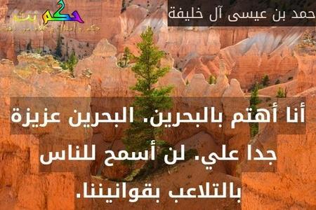 أنا أهتم بالبحرين. البحرين عزيزة جدا علي. لن أسمح للناس بالتلاعب بقوانيننا.-حمد بن عيسى آل خليفة