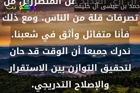 خلق الانقسام الطائفي انقسامًا في مجتمعنا يمثل تحديًا كبيرًا. كملك لجميع البحرينيين ، يؤلمني أن أرى العديد من المتضررين من تصرفات قلة من الناس. ومع ذلك فأنا متفائل وأثق في شعبنا. ندرك جميعا أن الوقت قد حان لتحقيق التوازن بين الاستقرار والإصلاح التدريجي.-حمد بن عيسى آل خليفة