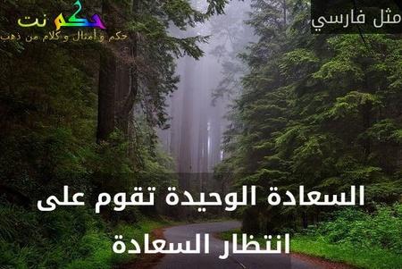 السعادة الوحيدة تقوم على انتظار السعادة-مثل فارسي