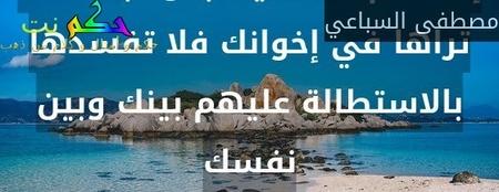 إذا أنعم الله عليك بموهبة لست تراها في إخوانك فلا تفسدها بالاستطالة عليهم بينك وبين نفسك-مصطفى السباعي