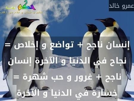 إنسان ناجح + تواضع و إخلاص = نجاح في الدنيا و الآخرة إنسان ناجح + غرور و حب شهرة = خسارة في الدنيا و الآخرة-عمرو خالد