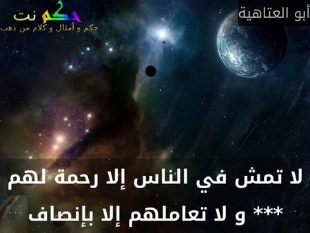 لا تمش في الناس إلا رحمة لهم *** و لا تعاملهم إلا بإنصاف-أبو العتاهية