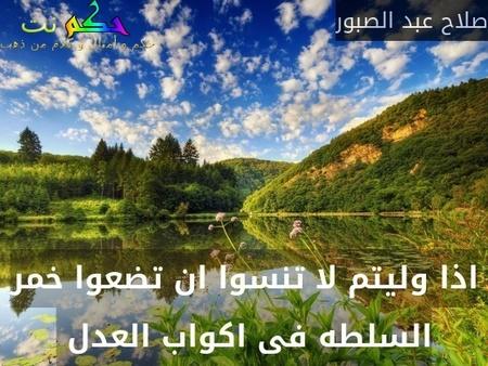 اذا وليتم لا تنسوا ان تضعوا خمر السلطه فى اكواب العدل -صلاح عبد الصبور