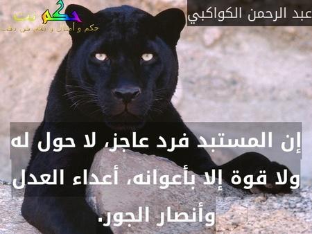 إن المستبد فرد عاجز، لا حول له ولا قوة إلا بأعوانه، أعداء العدل وأنصار الجور.-عبد الرحمن الكواكبي