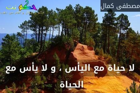 لا حياة مع اليأس ، و لا يأس مع الحياة -مصطفى كمال