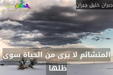 المتشائم لا يرى من الحياة سوى ظلها -جبران خليل جبران